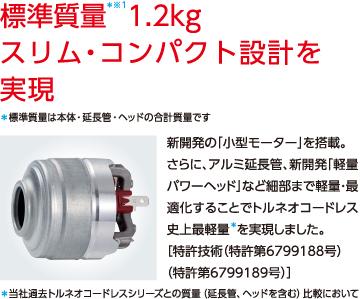 標準質量*※11.2kgスリム・コンパクト設計を実現*標準質量は本体・延長管・ヘッドの合計質量です 新開発の「小型モーター」を搭載。さらに、アルミ延長管、新開発「軽量パワーヘッド」など細部まで軽量・最適化することでトルネオコードレス史上最軽量*を実現しました。[特許技術(特許第6799188号)(特許第6799189号)]*当社過去トルネオコードレスシリーズとの質量(延長管、ヘッドを含む)比較において