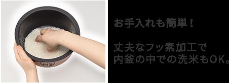 お手入れも簡単! 丈夫なフッ素加工で 内釜の中での洗米もOK。