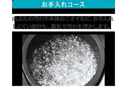 お手入れコース 内釜の汚れや本体のニオイなど、お手入れしにくい部分も、蒸気で汚れを浮かします。